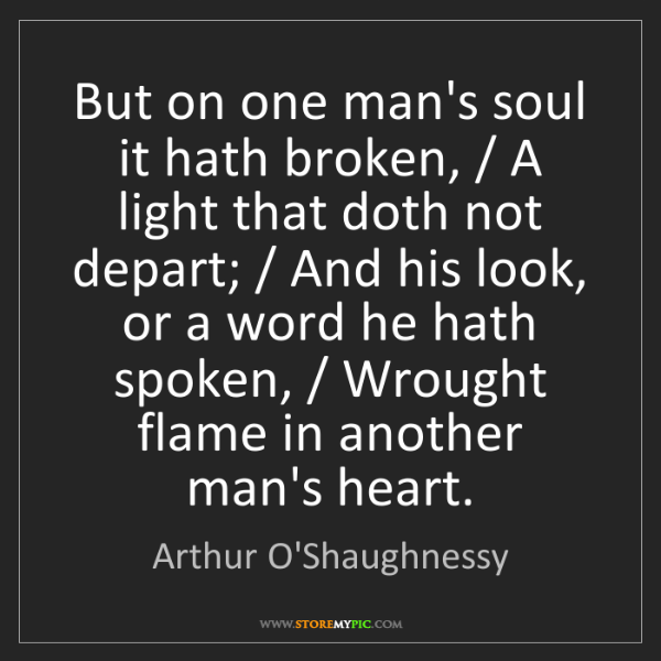 Arthur O'Shaughnessy: But on one man's soul it hath broken, / A light that...