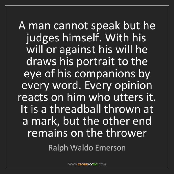 Ralph Waldo Emerson: A man cannot speak but he judges himself. With his will...