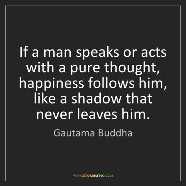 Gautama Buddha: If a man speaks or acts with a pure thought, happiness...
