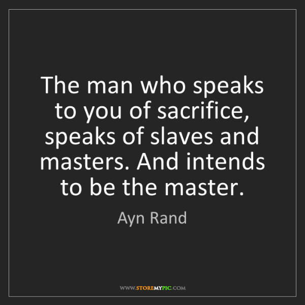 Ayn Rand: The man who speaks to you of sacrifice, speaks of slaves...