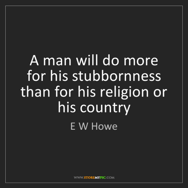 E W Howe: A man will do more for his stubbornness than for his...