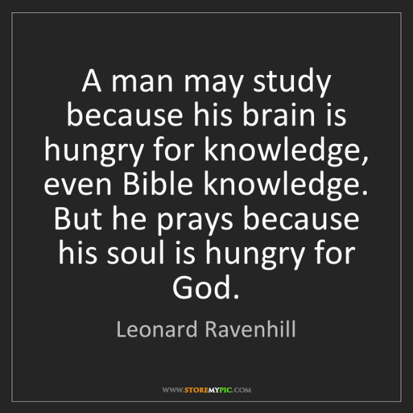 Leonard Ravenhill: A man may study because his brain is hungry for knowledge,...