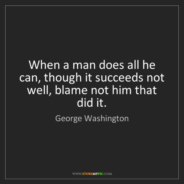 George Washington: When a man does all he can, though it succeeds not well,...