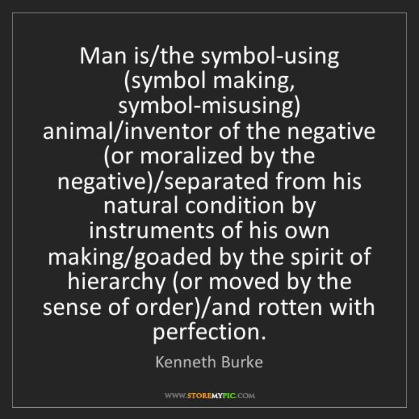 Kenneth Burke: Man is/the symbol-using (symbol making, symbol-misusing)...
