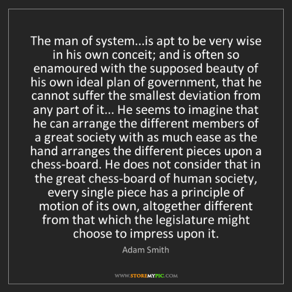 Adam Smith: The man of system...is apt to be very wise in his own...