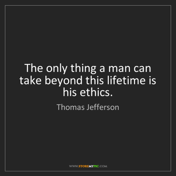 Thomas Jefferson: The only thing a man can take beyond this lifetime is...