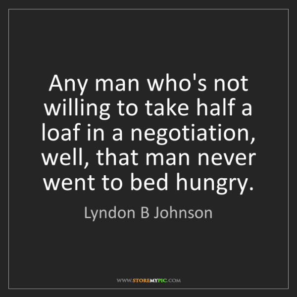 Lyndon B Johnson: Any man who's not willing to take half a loaf in a negotiation,...