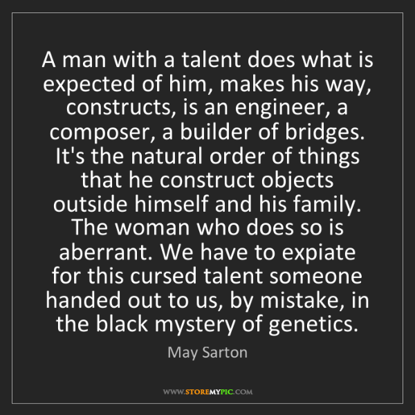 May Sarton: A man with a talent does what is expected of him, makes...
