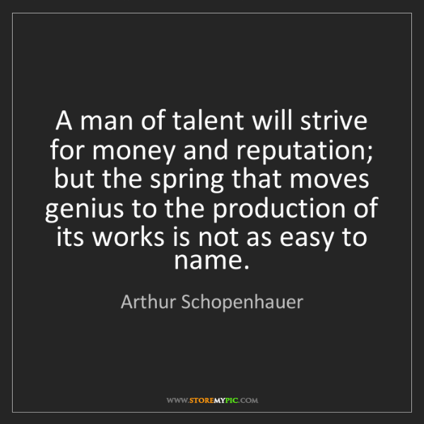 Arthur Schopenhauer: A man of talent will strive for money and reputation;...