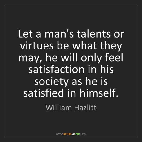 William Hazlitt: Let a man's talents or virtues be what they may, he will...