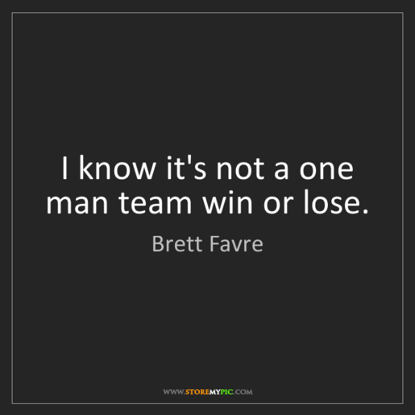 Brett Favre: I know it's not a one man team win or lose.