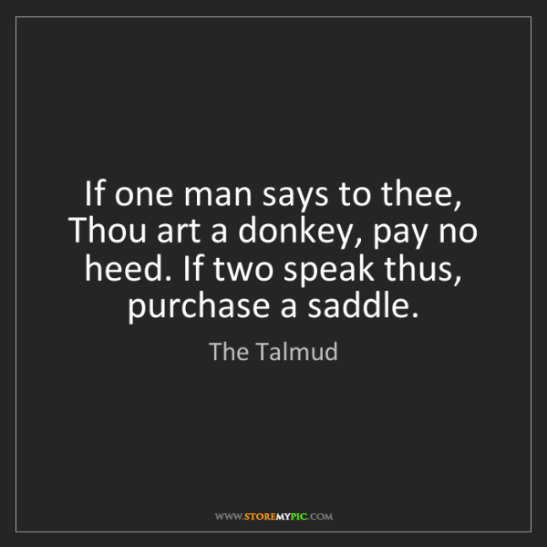 The Talmud: If one man says to thee, Thou art a donkey, pay no heed....