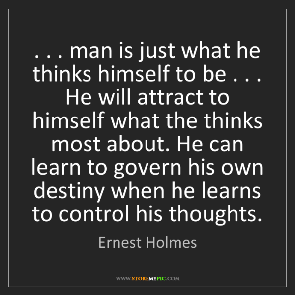 Ernest Holmes: . . . man is just what he thinks himself to be . . ....