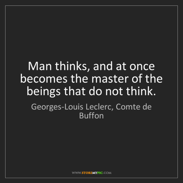 Georges-Louis Leclerc, Comte de Buffon: Man thinks, and at once becomes the master of the beings...