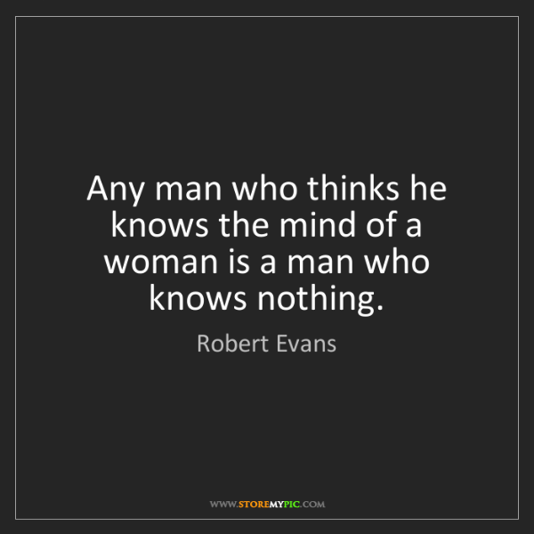 Robert Evans: Any man who thinks he knows the mind of a woman is a...