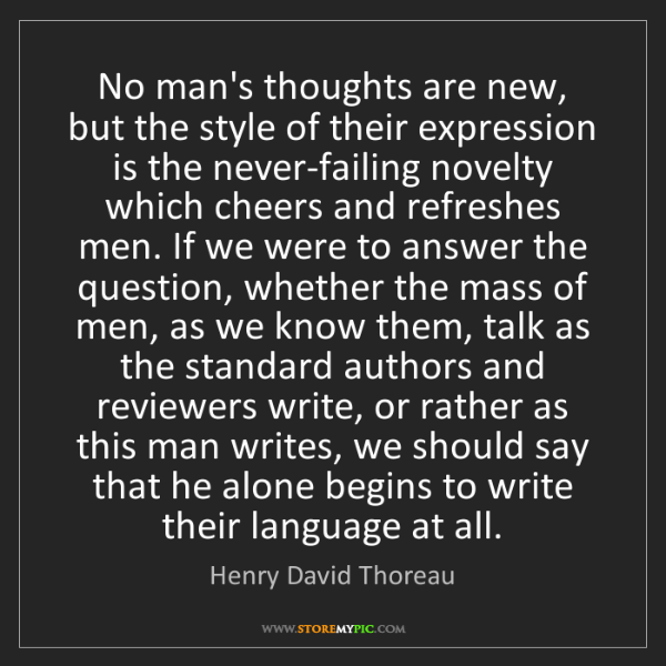 Henry David Thoreau: No man's thoughts are new, but the style of their expression...