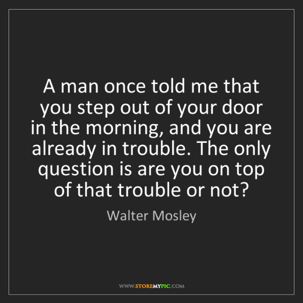 Walter Mosley: A man once told me that you step out of your door in...