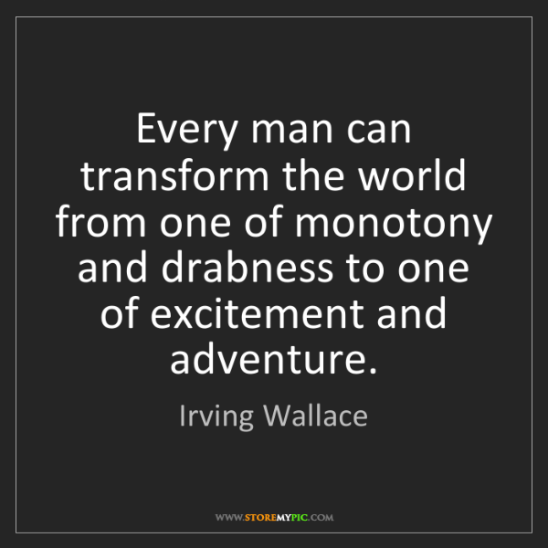 Irving Wallace: Every man can transform the world from one of monotony...