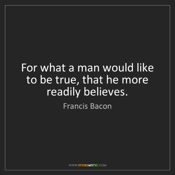 Francis Bacon: For what a man would like to be true, that he more readily...