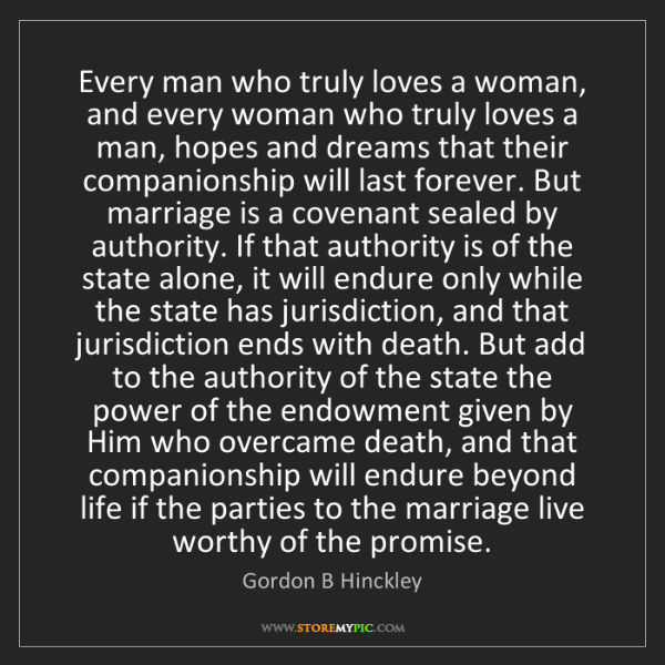 Gordon B Hinckley: Every man who truly loves a woman, and every woman who...