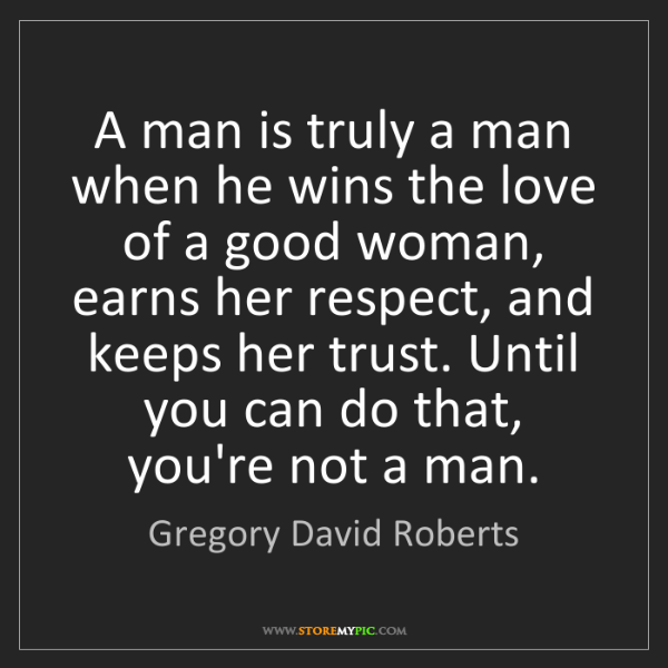 Gregory David Roberts: A man is truly a man when he wins the love of a good...