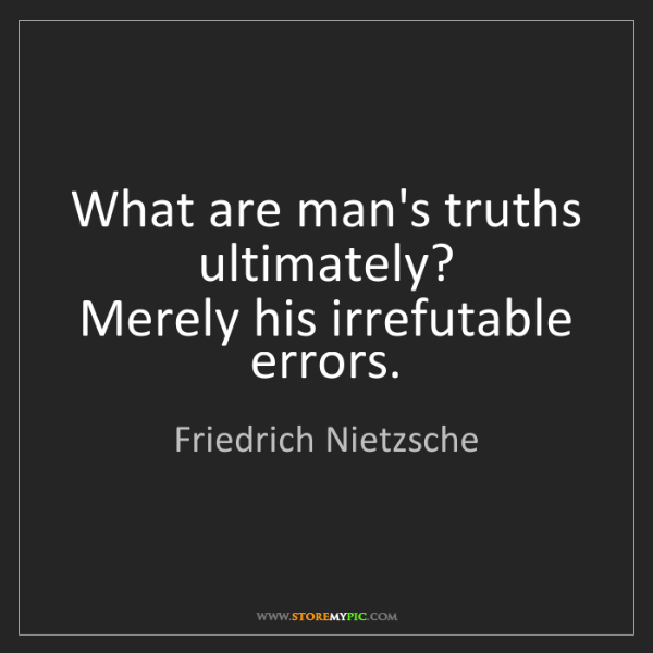 Friedrich Nietzsche: What are man's truths ultimately?   Merely his irrefutable...