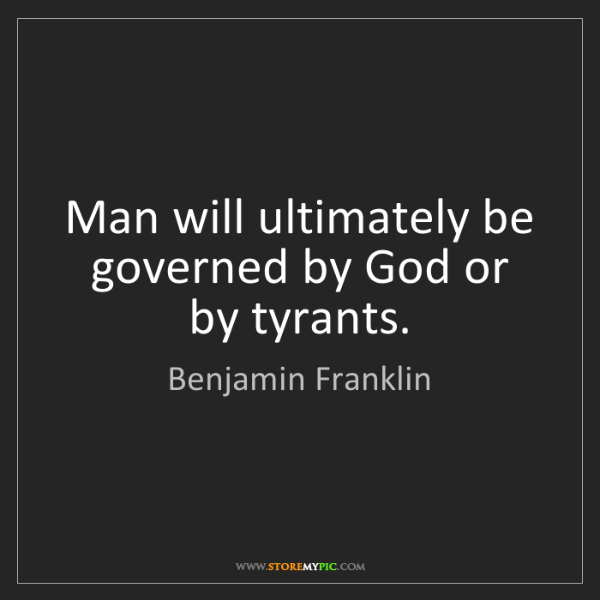 Benjamin Franklin: Man will ultimately be governed by God or by tyrants.