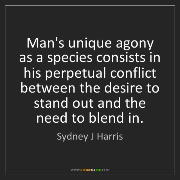 Sydney J Harris: Man's unique agony as a species consists in his perpetual...