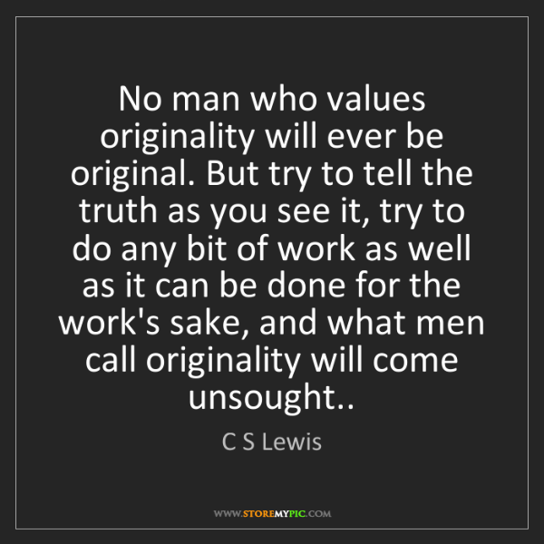C S Lewis: No man who values originality will ever be original....