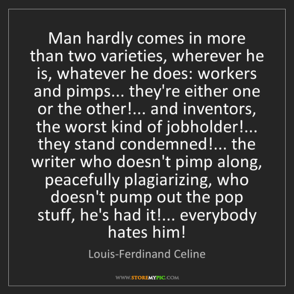 Louis-Ferdinand Celine: Man hardly comes in more than two varieties, wherever...