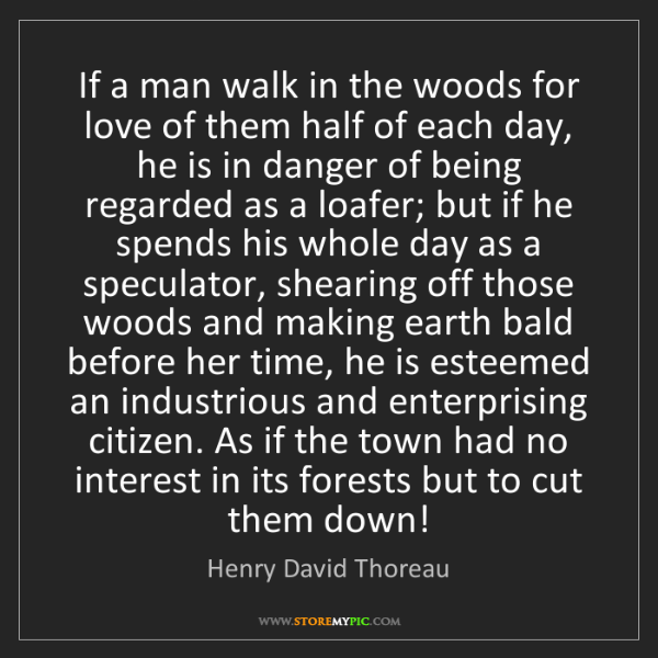 Henry David Thoreau: If a man walk in the woods for love of them half of each...