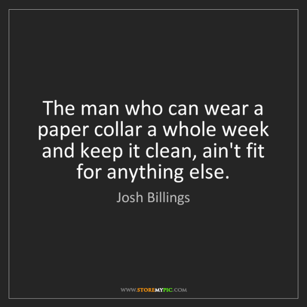 Josh Billings: The man who can wear a paper collar a whole week and...