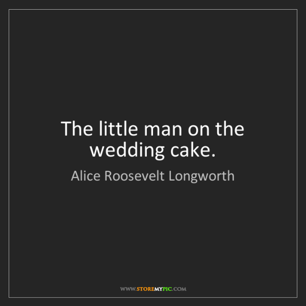 Alice Roosevelt Longworth: The little man on the wedding cake.