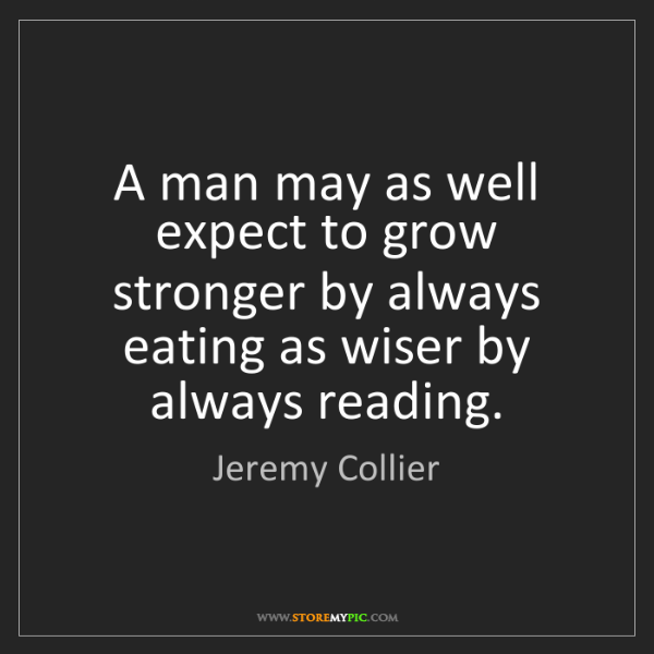 Jeremy Collier: A man may as well expect to grow stronger by always eating...