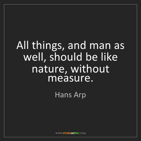 Hans Arp: All things, and man as well, should be like nature, without...