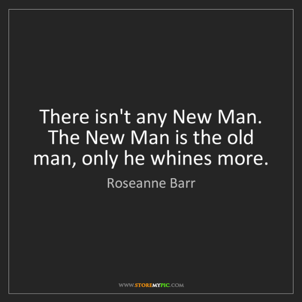 Roseanne Barr: There isn't any New Man. The New Man is the old man,...