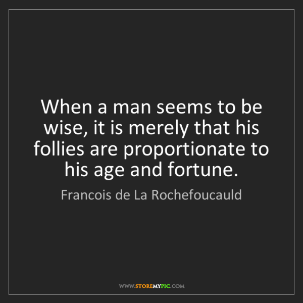 Francois de La Rochefoucauld: When a man seems to be wise, it is merely that his follies...