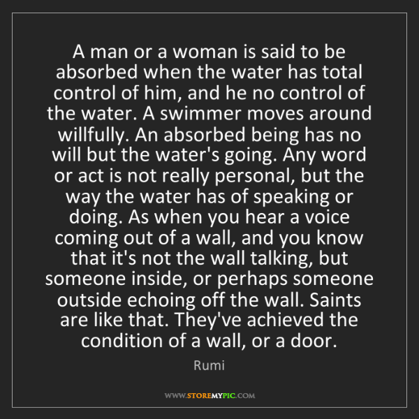 Rumi: A man or a woman is said to be absorbed when the water...