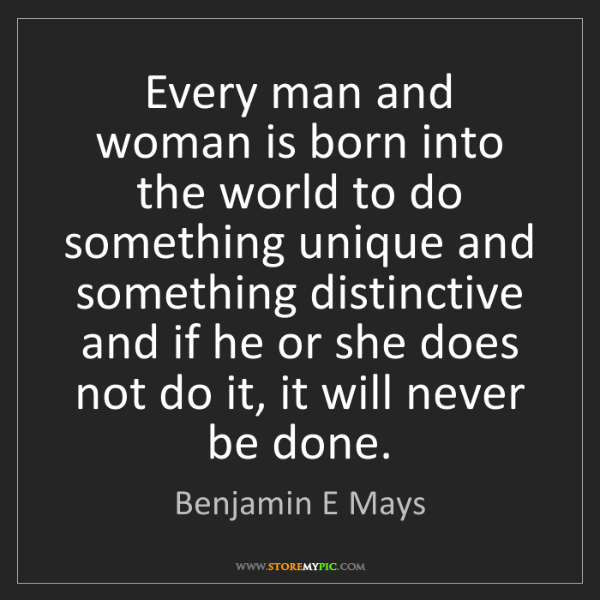 Benjamin E Mays: Every man and woman is born into the world to do something...