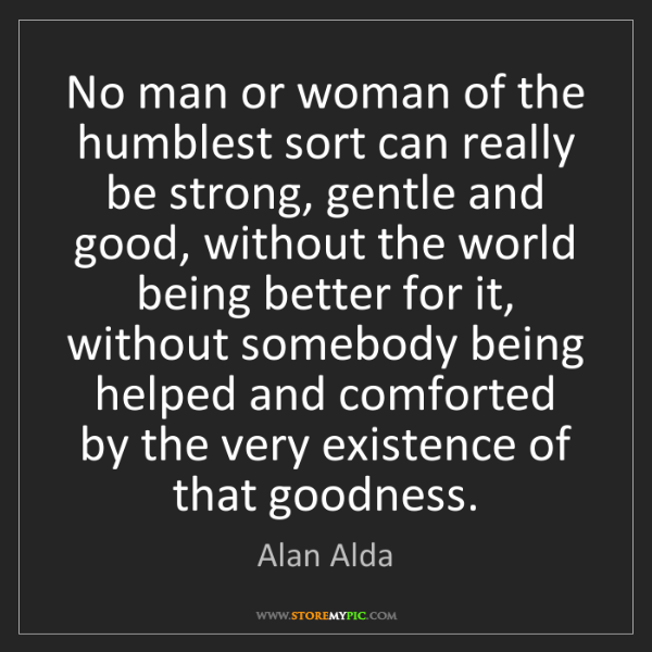Alan Alda: No man or woman of the humblest sort can really be strong,...
