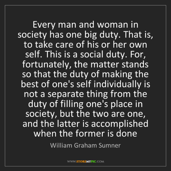 William Graham Sumner: Every man and woman in society has one big duty. That...