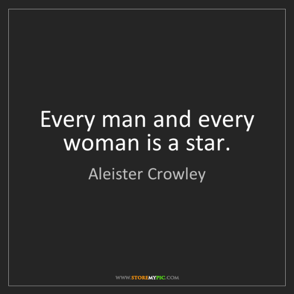 Aleister Crowley: Every man and every woman is a star.