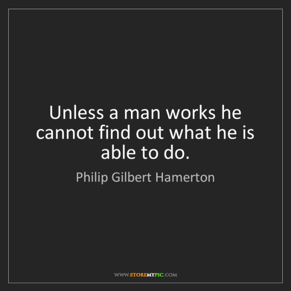 Philip Gilbert Hamerton: Unless a man works he cannot find out what he is able...