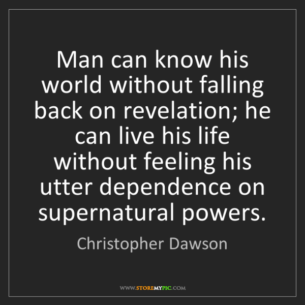 Christopher Dawson: Man can know his world without falling back on revelation;...