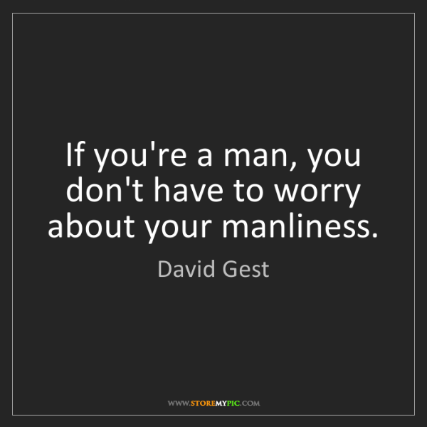 David Gest: If you're a man, you don't have to worry about your manliness.