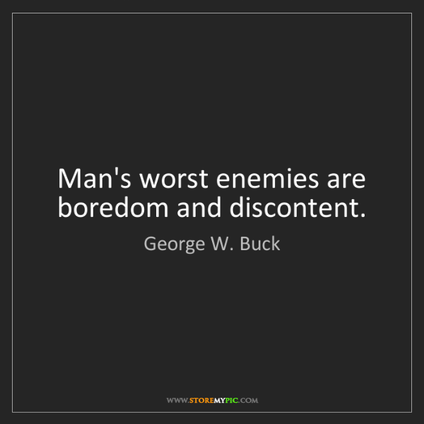 George W. Buck: Man's worst enemies are boredom and discontent.