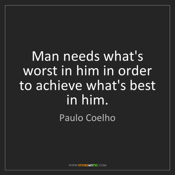 Paulo Coelho: Man needs what's worst in him in order to achieve what's...