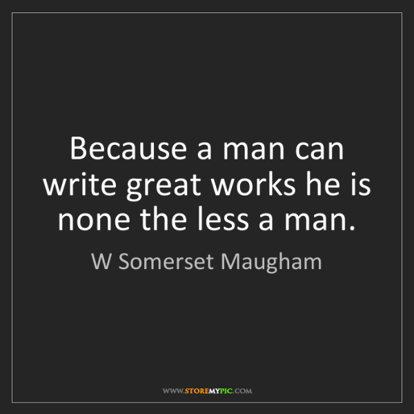 W Somerset Maugham: Because a man can write great works he is none the less...