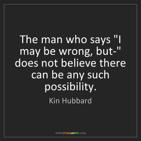 "Kin Hubbard: The man who says ""I may be wrong, but-"" does not believe..."