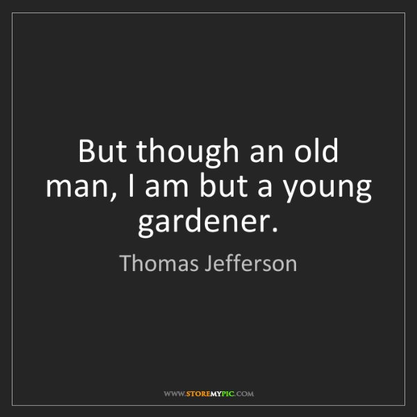 Thomas Jefferson: But though an old man, I am but a young gardener.